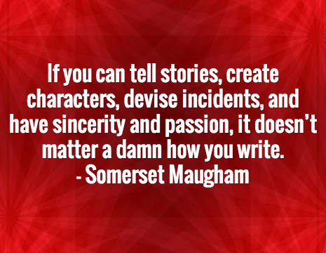 If you can tell stories, create characters, devise incidents, and have sincerity and passion, it doesn't matter a damn how you write. - Somerset Maugham
