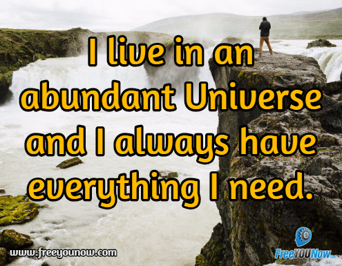 I live in an abundant Universe and I always have everything I need